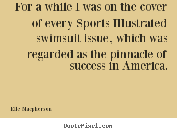 Make picture quotes about success - For a while i was on the cover of every sports illustrated swimsuit..