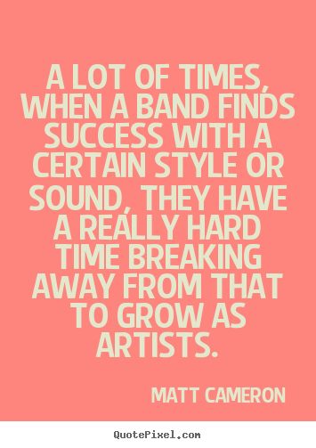 A lot of times, when a band finds success.. Matt Cameron top success quotes