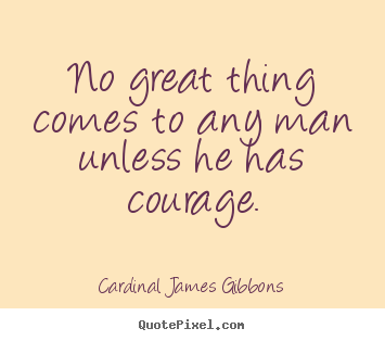 Quotes about success - No great thing comes to any man unless he has courage.