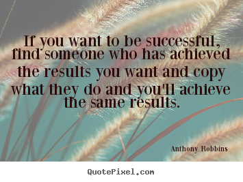 Quote about success - If you want to be successful, find someone who has achieved the results..