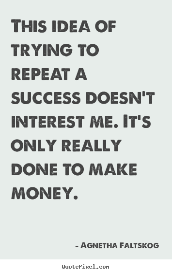 Make personalized picture quote about success - This idea of trying to repeat a success doesn't interest me. it's only..