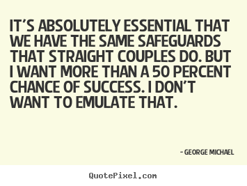 Make custom picture quotes about success - It's absolutely essential that we have the same safeguards that straight..