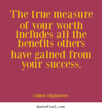 Diy picture quotes about success - The true measure of your worth includes all the benefits others..