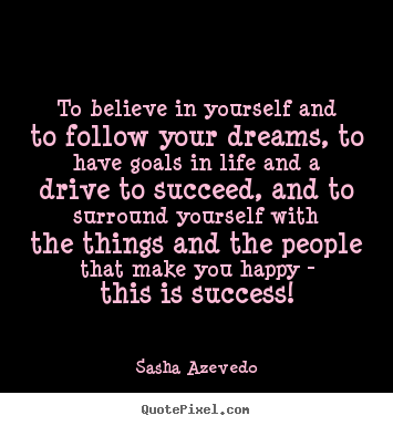 Quotes about success - To believe in yourself and to follow your dreams, to have..