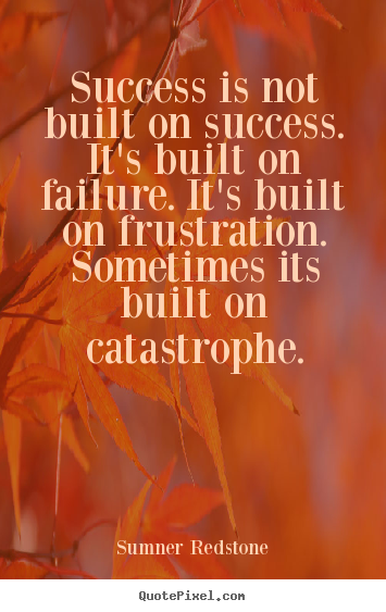 Success is not built on success. it's built on failure... Sumner Redstone best success quotes