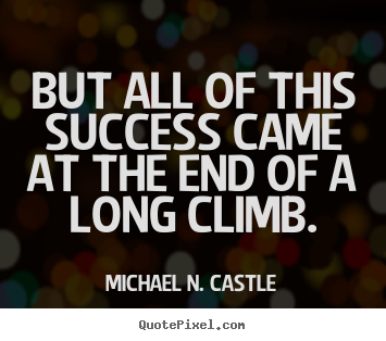 How to design picture quotes about success - But all of this success came at the end of a long climb.
