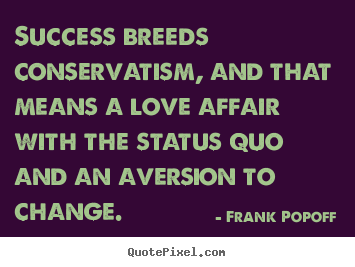 Success breeds conservatism, and that means.. Frank Popoff great success quotes