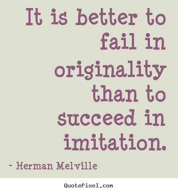 It is better to fail in originality than to succeed in imitation. Herman Melville best success quotes