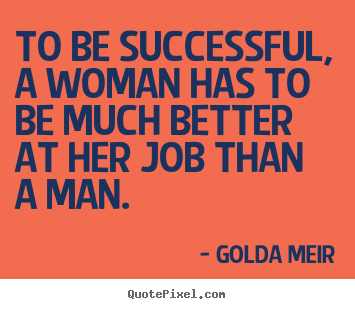 Golda Meir picture quotes - To be successful, a woman has to be much better at her.. - Success quotes