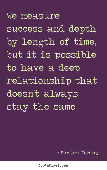 We measure success and depth by length of time, but.. Barbara Hershey  success quotes