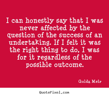 Golda Meir picture quotes - I can honestly say that i was never affected by.. - Success quotes