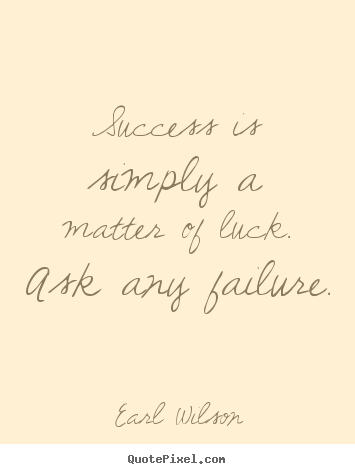 Quotes about success - Success is simply a matter of luck. ask any failure.