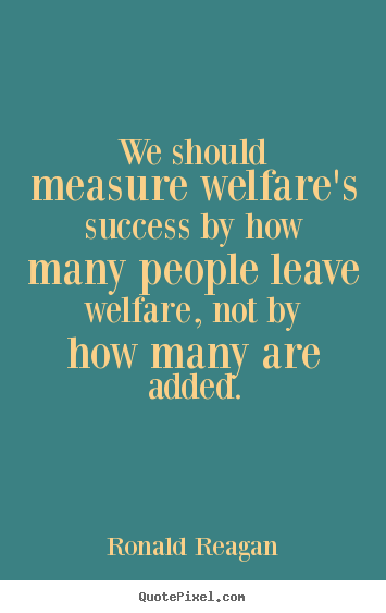 Diy picture quotes about success - We should measure welfare's success by how many people leave welfare,..