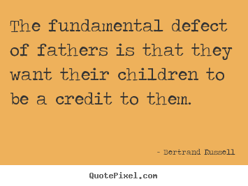 Bertrand Russell image quotes - The fundamental defect of fathers is that they want their.. - Success quotes