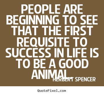 People are beginning to see that the first requisite to success in.. Herbert Spencer famous success quote