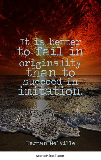 Quotes about success - It is better to fail in originality than to succeed..