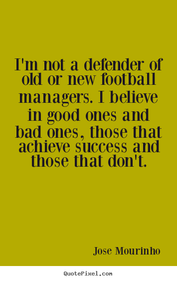 Success quote - I'm not a defender of old or new football managers. i..