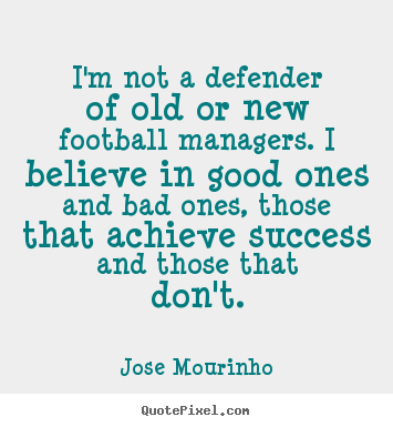 Quote about success - I'm not a defender of old or new football..