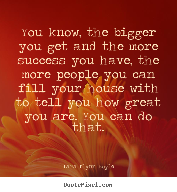 Lara Flynn Boyle picture quote - You know, the bigger you get and the more success.. - Success quote