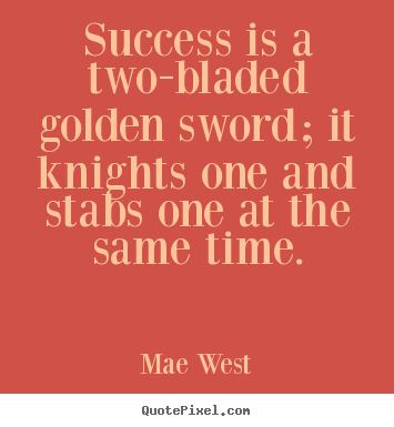 Success quote - Success is a two-bladed golden sword; it knights one and stabs..
