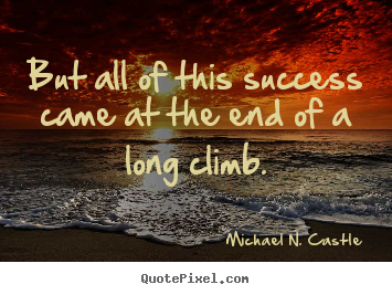 Quotes about success - But all of this success came at the end of a long climb.