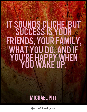Michael Pitt poster quotes - It sounds cliche, but success is your friends, your family,.. - Success quotes