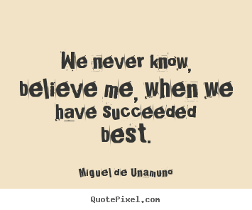 Make personalized picture quotes about success - We never know, believe me, when we have succeeded best.