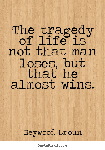 Heywood Broun picture quotes - The tragedy of life is not that man loses, but that he almost.. - Success quote