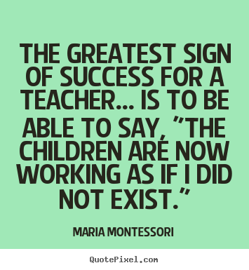 Make custom picture quotes about success - The greatest sign of success for a teacher.....