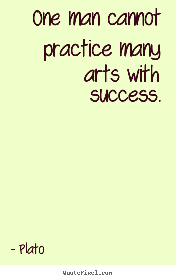 Quotes about success - One man cannot practice many arts with success.