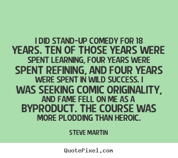 Success quote - I did stand-up comedy for 18 years. ten of those years were spent learning,..