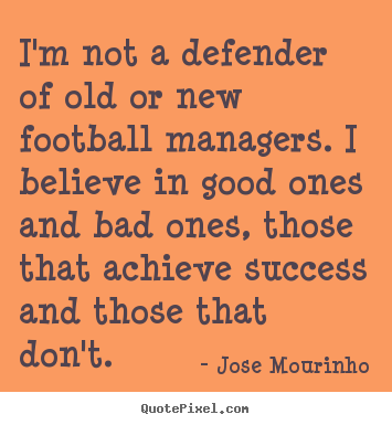 I'm not a defender of old or new football managers. i believe.. Jose Mourinho  success sayings