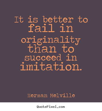 Herman Melville picture quote - It is better to fail in originality than to succeed in imitation. - Success quote