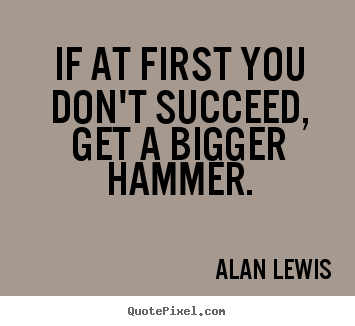Make custom picture quotes about success - If at first you don't succeed, get a bigger..
