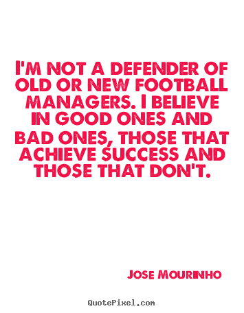 I'm not a defender of old or new football managers... Jose Mourinho best success quotes