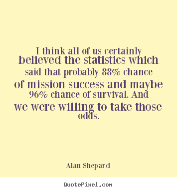 I think all of us certainly believed the statistics which said.. Alan Shepard  success quote