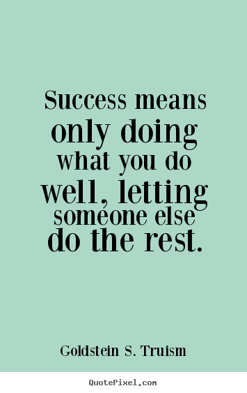 Success quotes - Success means only doing what you do well, letting someone else..