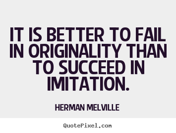 Herman Melville picture quotes - It is better to fail in originality than to succeed.. - Success sayings