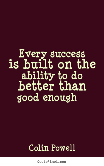 Make custom picture quotes about success - Every success is built on the ability to do better than good enough..