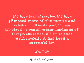 Alex Noble image quote - If i have been of service, if i have glimpsed more of the.. - Success quotes