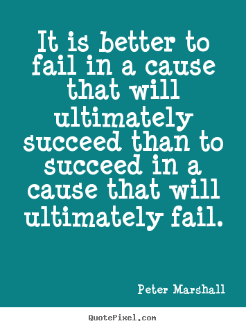 Diy picture quote about success - It is better to fail in a cause that will ultimately..