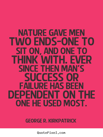 George R. Kirkpatrick picture quotes - Nature gave men two ends-one to sit on, and one to think with. ever.. - Success quote