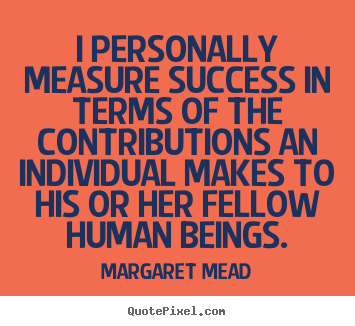 I personally measure success in terms of the contributions.. Margaret Mead  success quotes