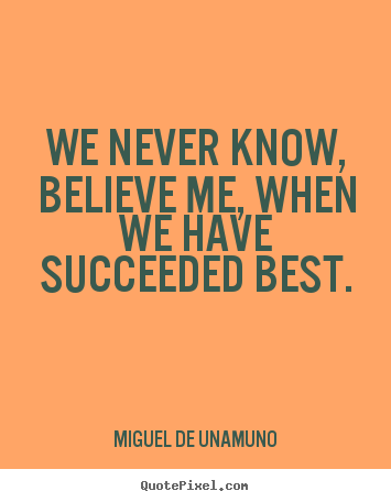 Create your own picture quotes about success - We never know, believe me, when we have succeeded..