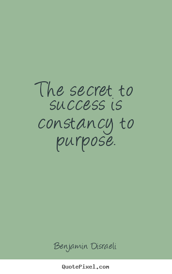 The secret to success is constancy to purpose. Benjamin Disraeli great success quotes