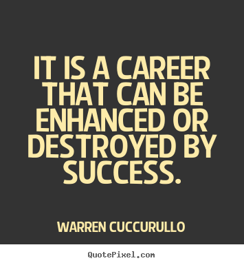 Quotes about success - It is a career that can be enhanced or destroyed..