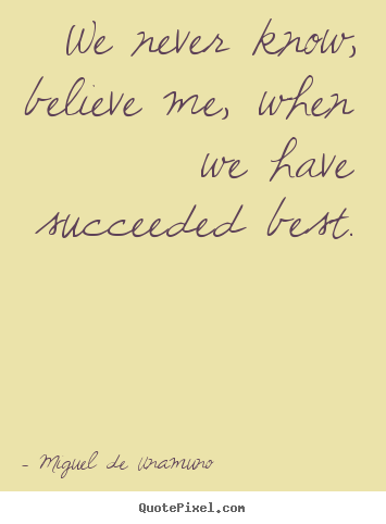 Miguel De Unamuno picture quotes - We never know, believe me, when we have succeeded.. - Success quotes