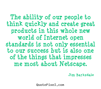 The ability of our people to think quickly and create great.. Jim Barksdale  success quote