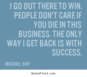 I go out there to win. people don't care if you die in this business... Michael Bay famous success quotes