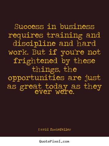 David Rockefeller photo quotes - Success in business requires training and discipline.. - Success sayings